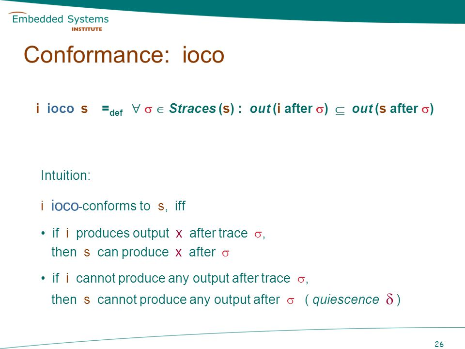26 i ioco s = def Straces (s) : out (i after ) out (s after ) Intuition: i ioco - conforms to s, iff if i produces output x after trace, then s can pr
