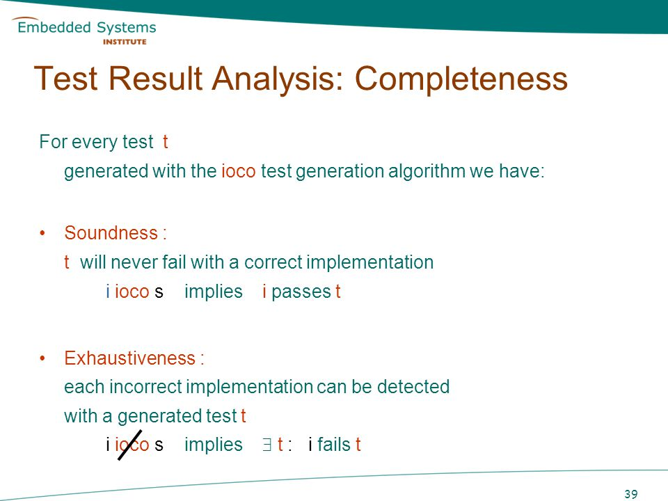 39 Test Result Analysis: Completeness For every test t generated with the ioco test generation algorithm we have: Soundness : t will never fail with a
