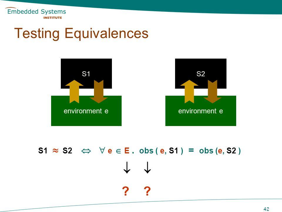 42 ? ? S1 S2 e E. obs ( e, S1 ) = obs (e, S2 ) Testing Equivalences S1S2S1S2 environment e