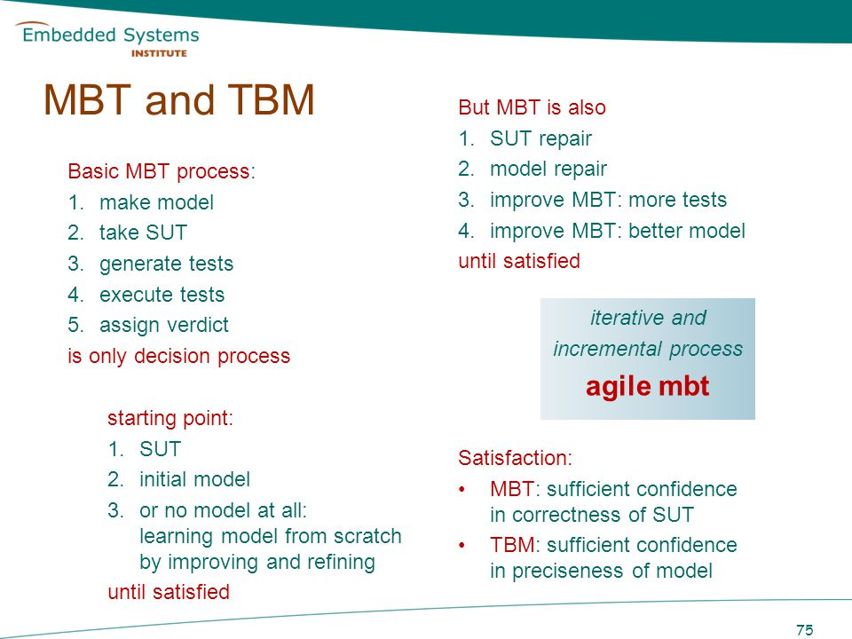 Basic MBT process: 1.make model 2.take SUT 3.generate tests 4.execute tests 5.assign verdict is only decision process 75 MBT and TBM But MBT is also 1