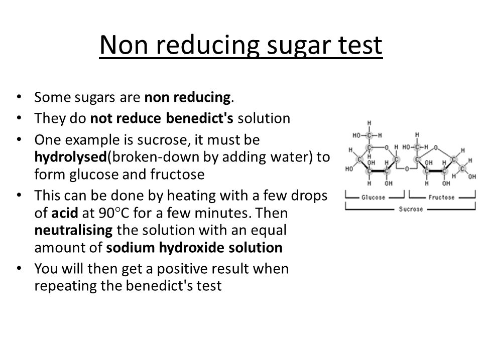 Non reducing sugar test Some sugars are non reducing. They do not reduce benedict's solution One example is sucrose, it must be hydrolysed(broken-down