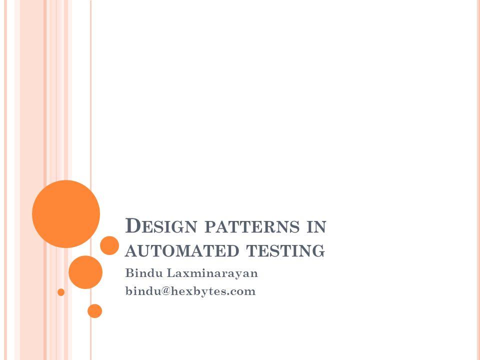D ESIGN PATTERNS IN AUTOMATED TESTING Bindu Laxminarayan bindu@hexbytes.com