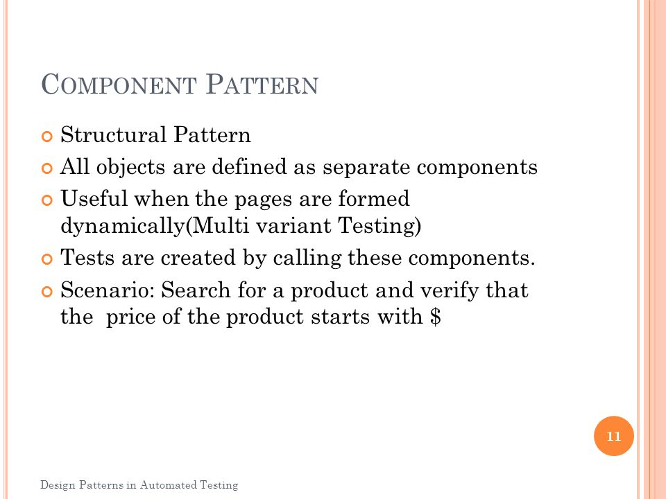 C OMPONENT P ATTERN Structural Pattern All objects are defined as separate components Useful when the pages are formed dynamically(Multi variant Testi