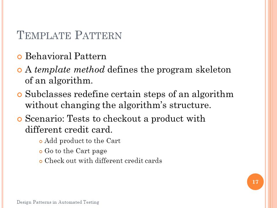 T EMPLATE P ATTERN Behavioral Pattern A template method defines the program skeleton of an algorithm. Subclasses redefine certain steps of an algorith