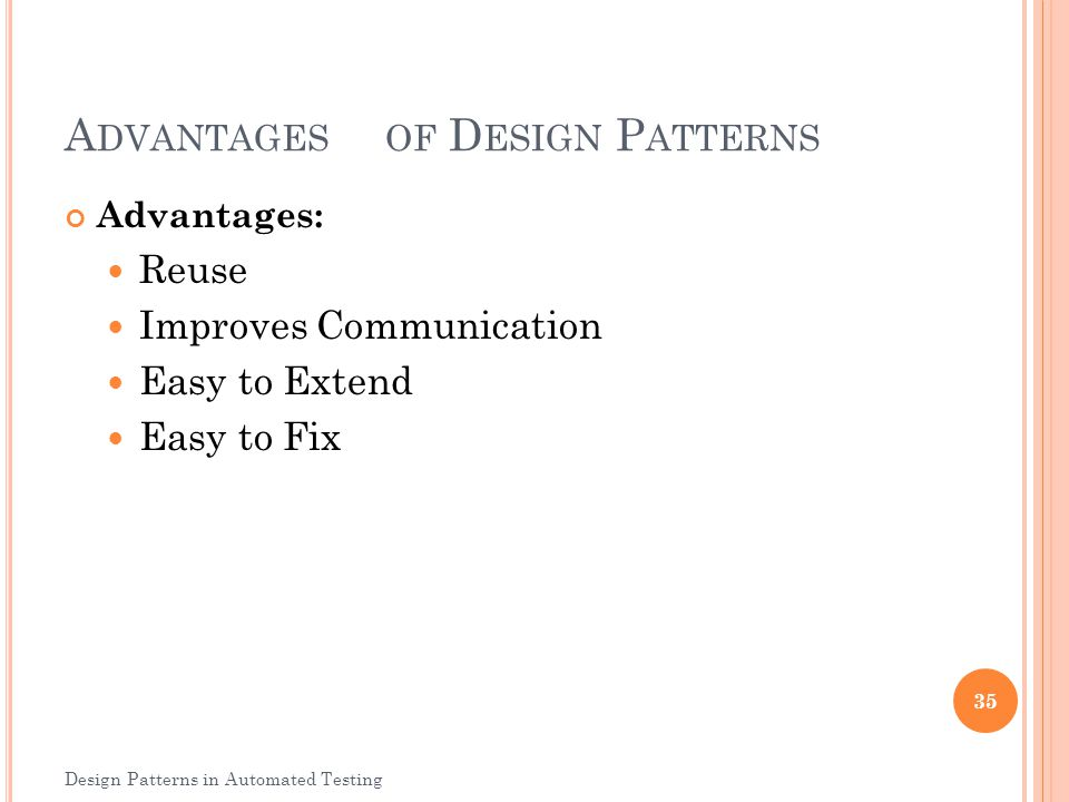 A DVANTAGESOF D ESIGN P ATTERNS Advantages: Reuse Improves Communication Easy to Extend Easy to Fix 35 Design Patterns in Automated Testing