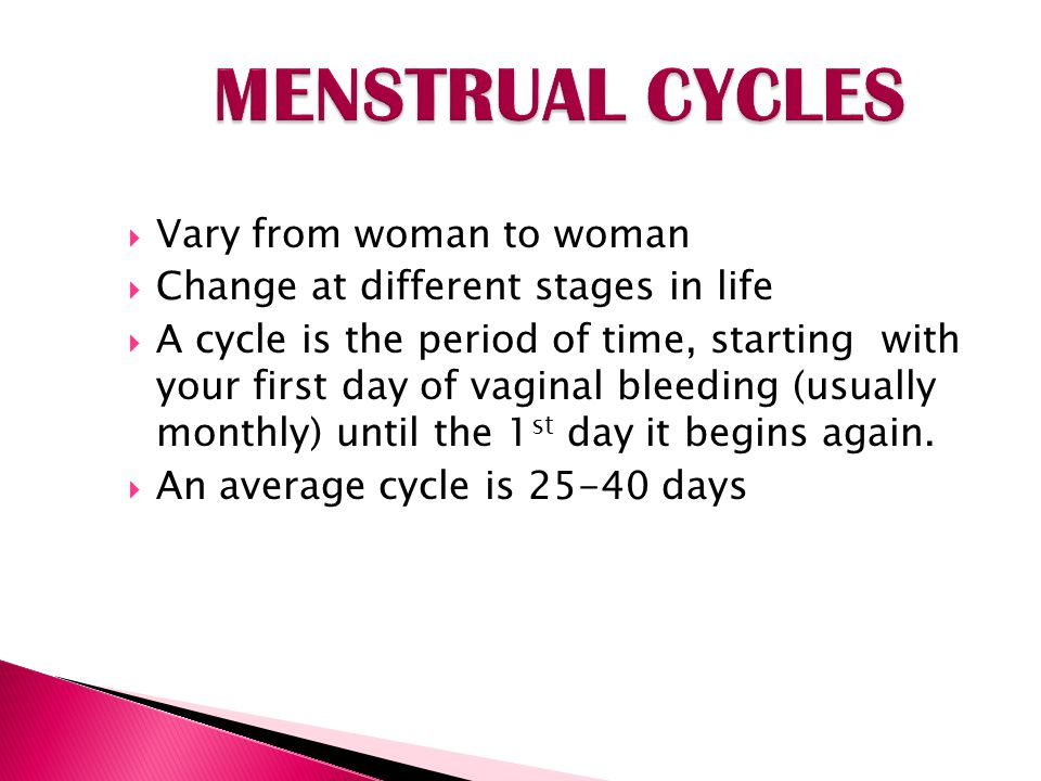 Vary from woman to woman Change at different stages in life A cycle is the period of time, starting with your first day of vaginal bleeding (usually monthly) until the 1 st day it begins again.
