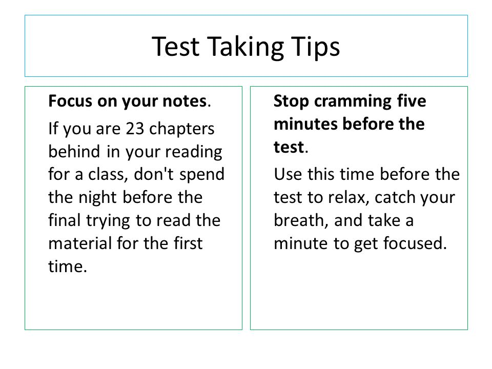 Test Taking Tips Make sure you eat.Eating before you study and take tests helps you focus.