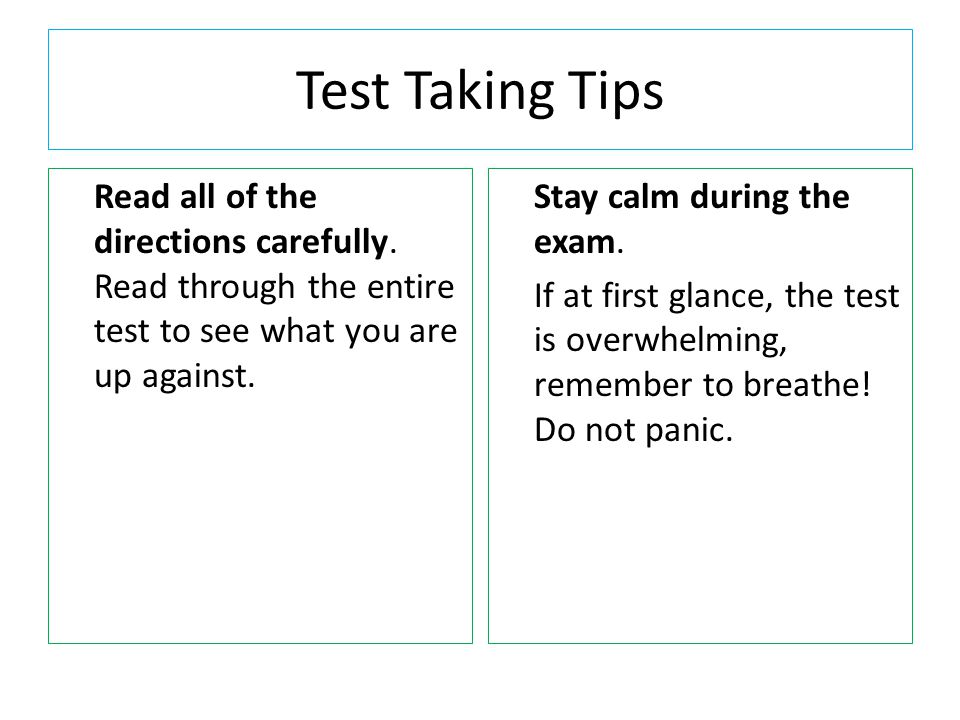 Test Taking Tips Read all of the directions carefully. Read through the entire test to see what you are up against. Stay calm during the exam. If at f