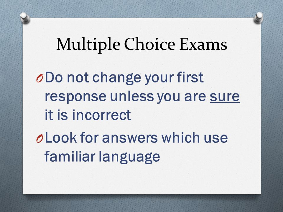 Multiple Choice Exams O Do not change your first response unless you are sure it is incorrect O Look for answers which use familiar language