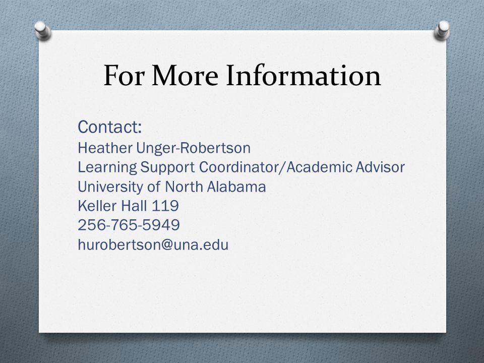 For More Information Contact: Heather Unger-Robertson Learning Support Coordinator/Academic Advisor University of North Alabama Keller Hall 119 256-765-5949 hurobertson@una.edu