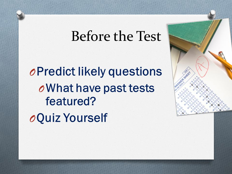 Before the Test O Predict likely questions O What have past tests featured O Quiz Yourself