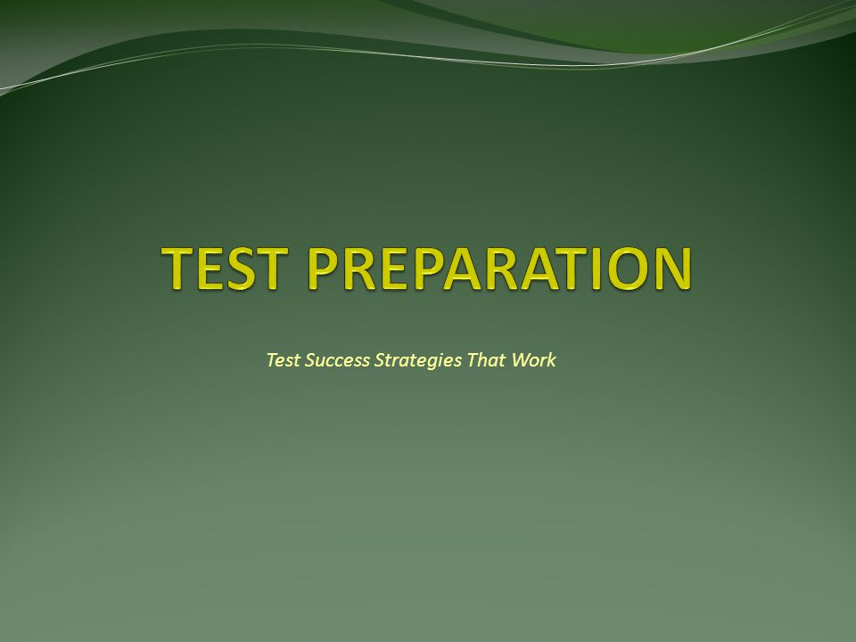 Four Steps to Test Success 1) General Preparation 2) Test Specific Preparation 3) Taking the Test 4) Review After the Exam