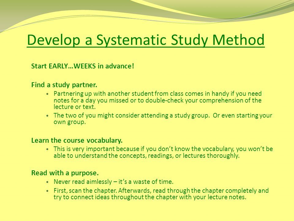 Develop a Systematic Study Method Start EARLY…WEEKS in advance! Find a study partner. Partnering up with another student from class comes in handy if