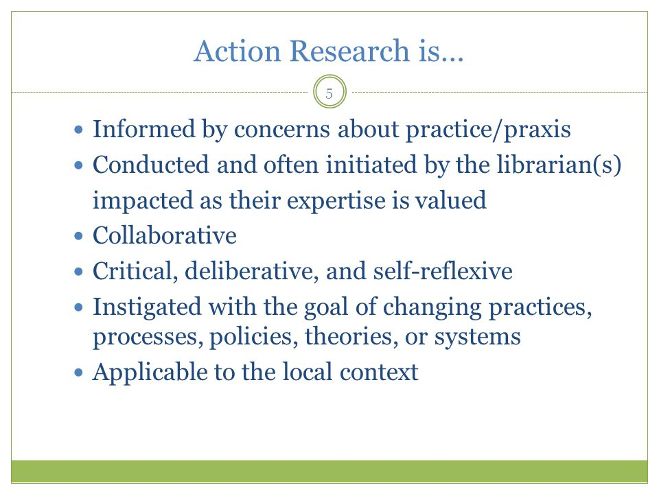 Action Research is… 5 Informed by concerns about practice/praxis Conducted and often initiated by the librarian(s) impacted as their expertise is valued Collaborative Critical, deliberative, and self-reflexive Instigated with the goal of changing practices, processes, policies, theories, or systems Applicable to the local context