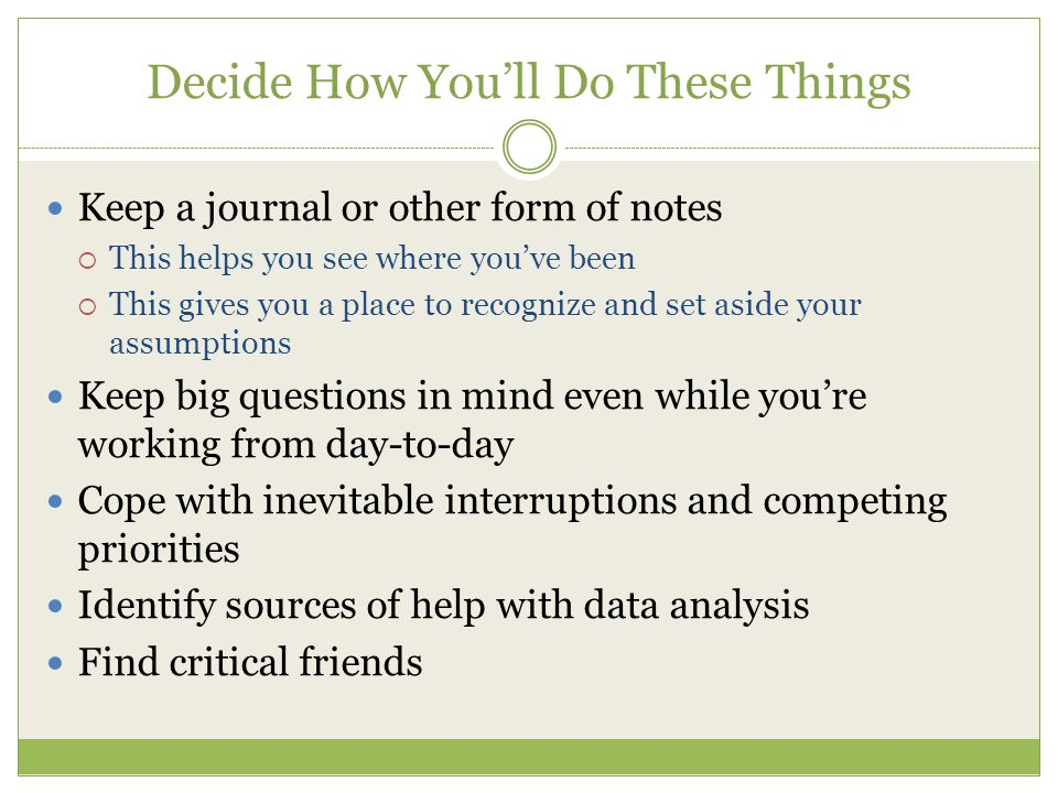 Decide How Youll Do These Things Keep a journal or other form of notes This helps you see where youve been This gives you a place to recognize and set aside your assumptions Keep big questions in mind even while youre working from day-to-day Cope with inevitable interruptions and competing priorities Identify sources of help with data analysis Find critical friends