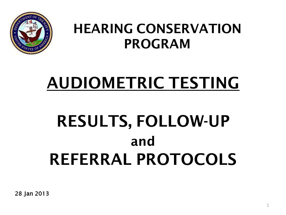 AUDIOMETRIC TESTING RESULTS, FOLLOW-UP and REFERRAL PROTOCOLS 1 HEARING CONSERVATION PROGRAM 28 Jan 2013