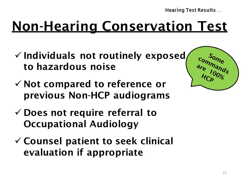 Non-Hearing Conservation Test Individuals not routinely exposed to hazardous noise Not compared to reference or previous Non-HCP audiograms Does not r