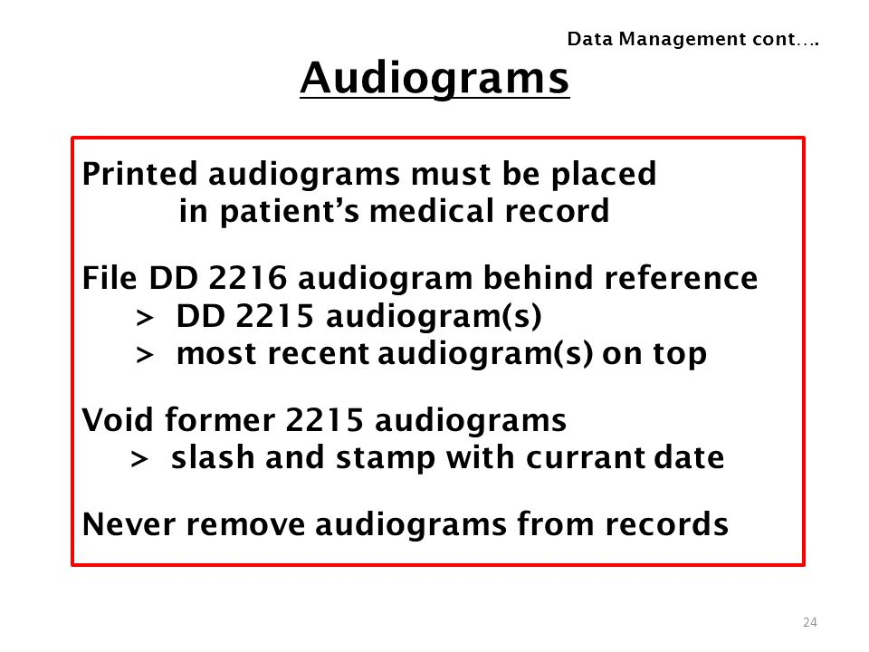 Audiograms Printed audiograms must be placed in patients medical record File DD 2216 audiogram behind reference > DD 2215 audiogram(s) > most recent a