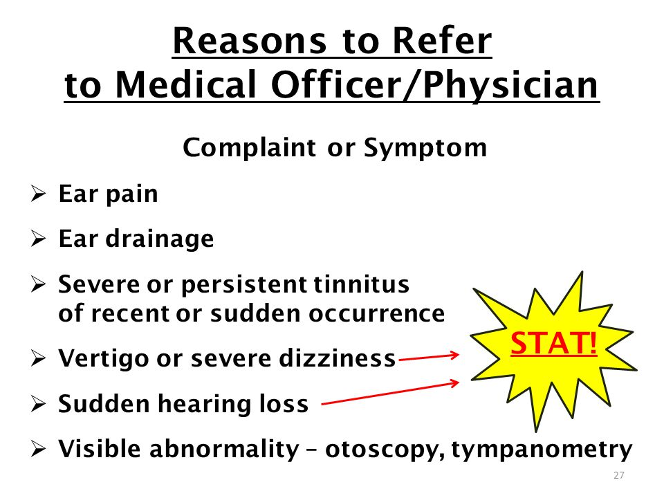 Reasons to Refer to Medical Officer/Physician Complaint or Symptom Ear pain Ear drainage Severe or persistent tinnitus of recent or sudden occurrence