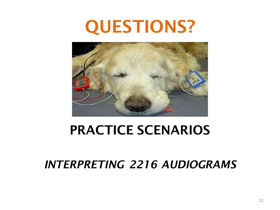 QUESTIONS? PRACTICE SCENARIOS INTERPRETING 2216 AUDIOGRAMS 32