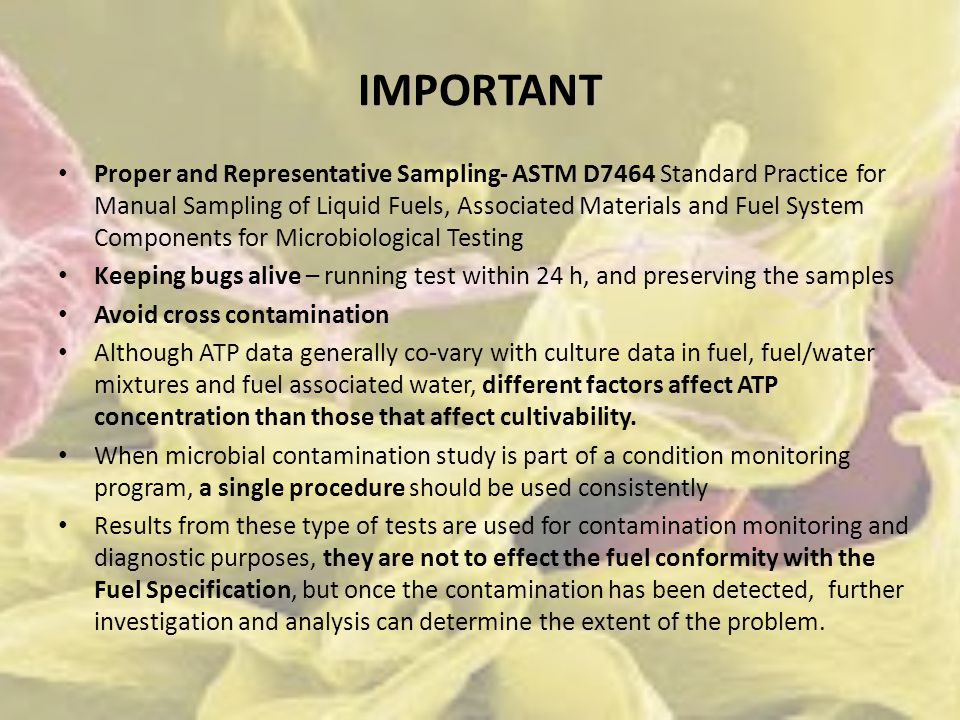 IMPORTANT Proper and Representative Sampling- ASTM D7464 Standard Practice for Manual Sampling of Liquid Fuels, Associated Materials and Fuel System Components for Microbiological Testing Keeping bugs alive – running test within 24 h, and preserving the samples Avoid cross contamination Although ATP data generally co-vary with culture data in fuel, fuel/water mixtures and fuel associated water, different factors affect ATP concentration than those that affect cultivability.