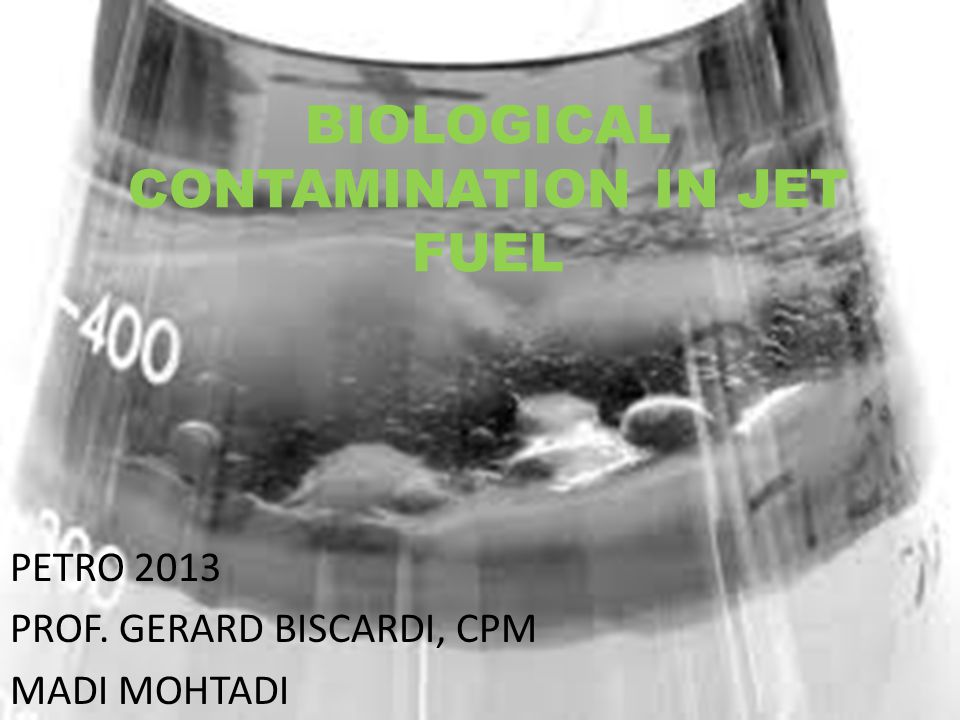 BIOLOGICAL CONTAMINATION IN JET FUEL PETRO 2013 PROF. GERARD BISCARDI, CPM MADI MOHTADI