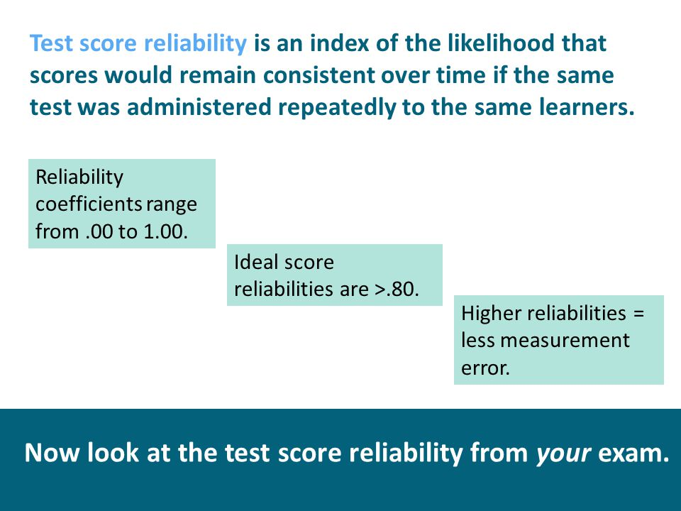 Test score reliability is an index of the likelihood that scores would remain consistent over time if the same test was administered repeatedly to the same learners.