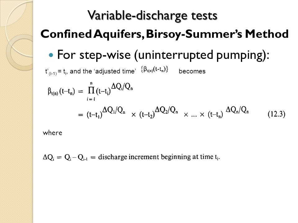 For step-wise (uninterrupted pumping): Variable-discharge tests t (i-1) = t i, and the adjusted time becomes where Confined Aquifers, Birsoy-Summers Method