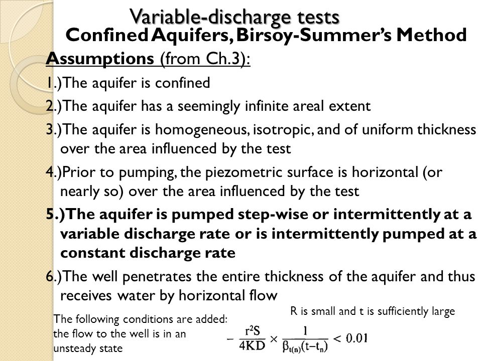Variable-discharge tests Confined Aquifers, Birsoy-Summers Method Assumptions (from Ch.3): 1.)The aquifer is confined 2.)The aquifer has a seemingly infinite areal extent 3.)The aquifer is homogeneous, isotropic, and of uniform thickness over the area influenced by the test 4.)Prior to pumping, the piezometric surface is horizontal (or nearly so) over the area influenced by the test 5.)The aquifer is pumped step-wise or intermittently at a variable discharge rate or is intermittently pumped at a constant discharge rate 6.)The well penetrates the entire thickness of the aquifer and thus receives water by horizontal flow The following conditions are added: the flow to the well is in an unsteady state R is small and t is sufficiently large