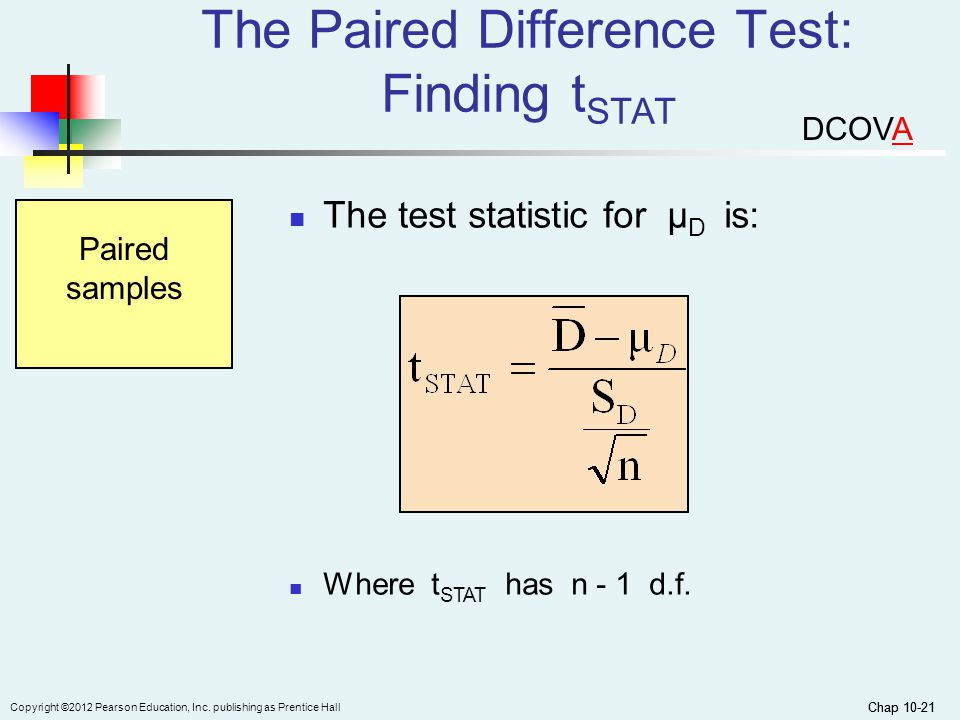 Chap 10-21 Copyright ©2012 Pearson Education, Inc. publishing as Prentice Hall Chap 10-21 The test statistic for μ D is: Paired samples Where t STAT h
