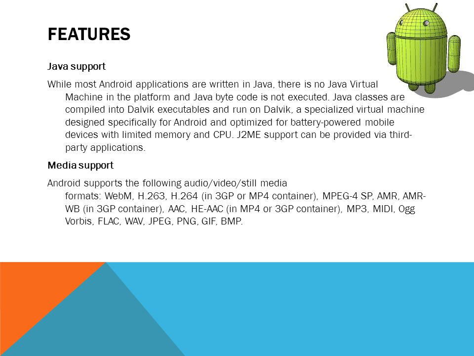 FEATURES Java support While most Android applications are written in Java, there is no Java Virtual Machine in the platform and Java byte code is not