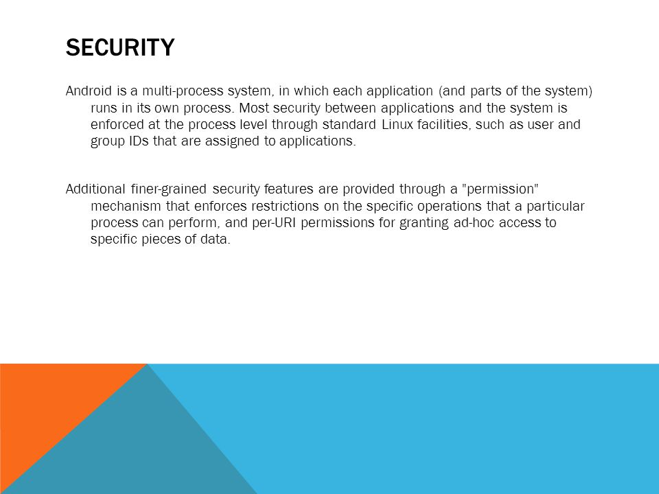 SECURITY Android is a multi-process system, in which each application (and parts of the system) runs in its own process.