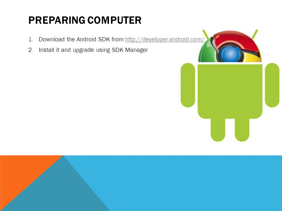 PREPARING COMPUTER 1.Download the Android SDK from http://developer.android.com/http://developer.android.com/ 2.Install it and upgrade using SDK Manager