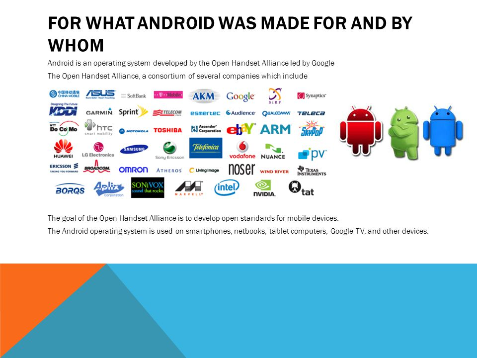 Android is an operating system developed by the Open Handset Alliance led by Google The Open Handset Alliance, a consortium of several companies which
