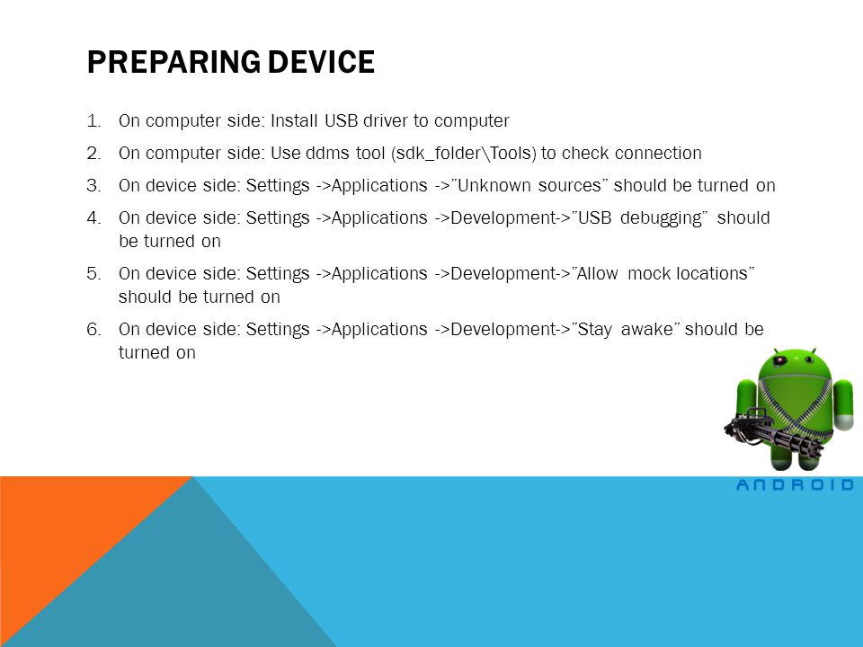 PREPARING DEVICE 1.On computer side: Install USB driver to computer 2.On computer side: Use ddms tool (sdk_folder\Tools) to check connection 3.On device side: Settings ->Applications ->Unknown sources should be turned on 4.On device side: Settings ->Applications ->Development->USB debugging should be turned on 5.On device side: Settings ->Applications ->Development->Allow mock locations should be turned on 6.On device side: Settings ->Applications ->Development->Stay awake should be turned on