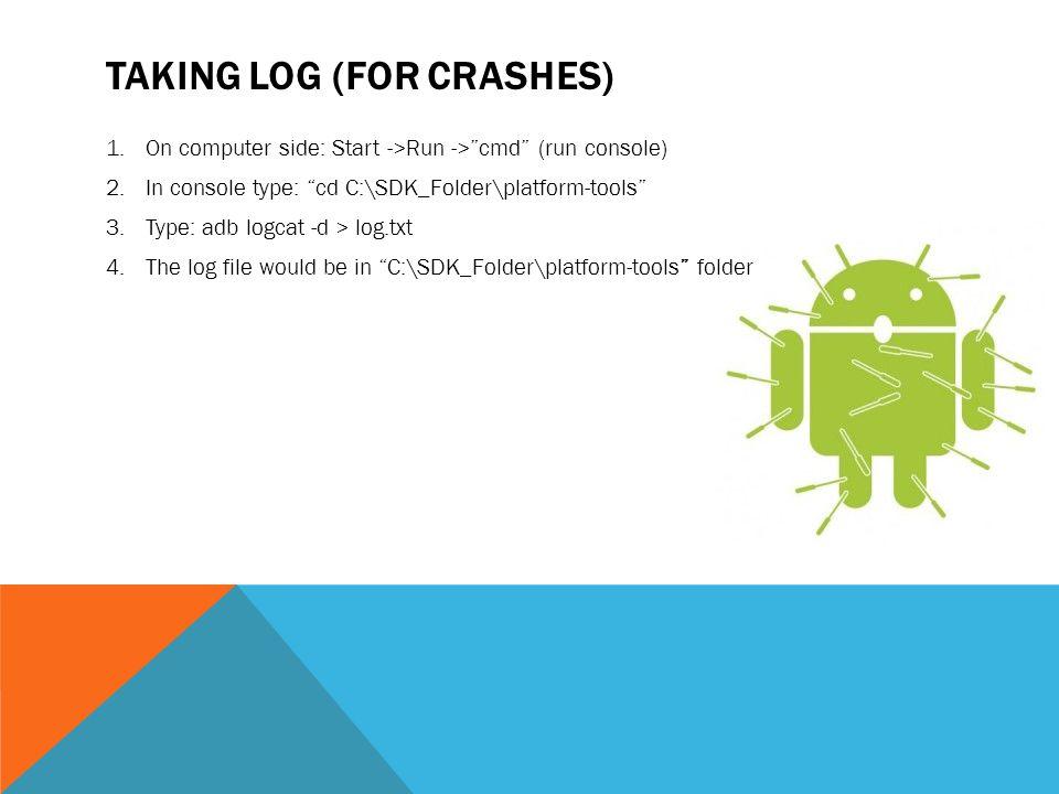 TAKING LOG (FOR CRASHES) 1.On computer side: Start ->Run ->cmd (run console) 2.In console type: cd C:\SDK_Folder\platform-tools 3.Type: adb logcat -d > log.txt 4.The log file would be in C:\SDK_Folder\platform-tools folder
