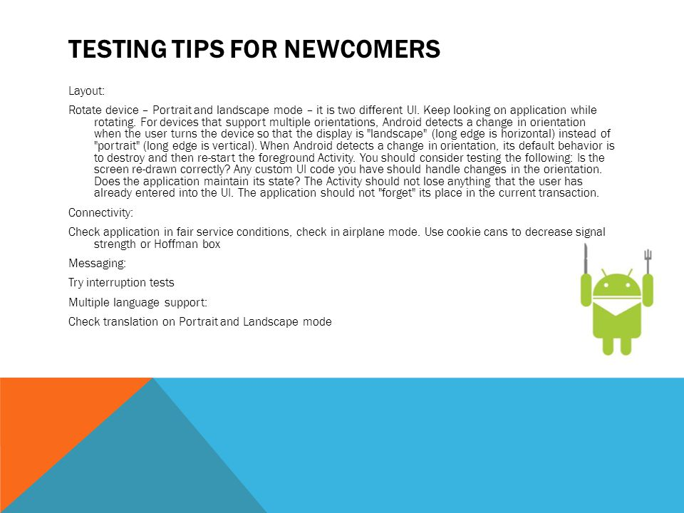 TESTING TIPS FOR NEWCOMERS Layout: Rotate device – Portrait and landscape mode – it is two different UI. Keep looking on application while rotating. F