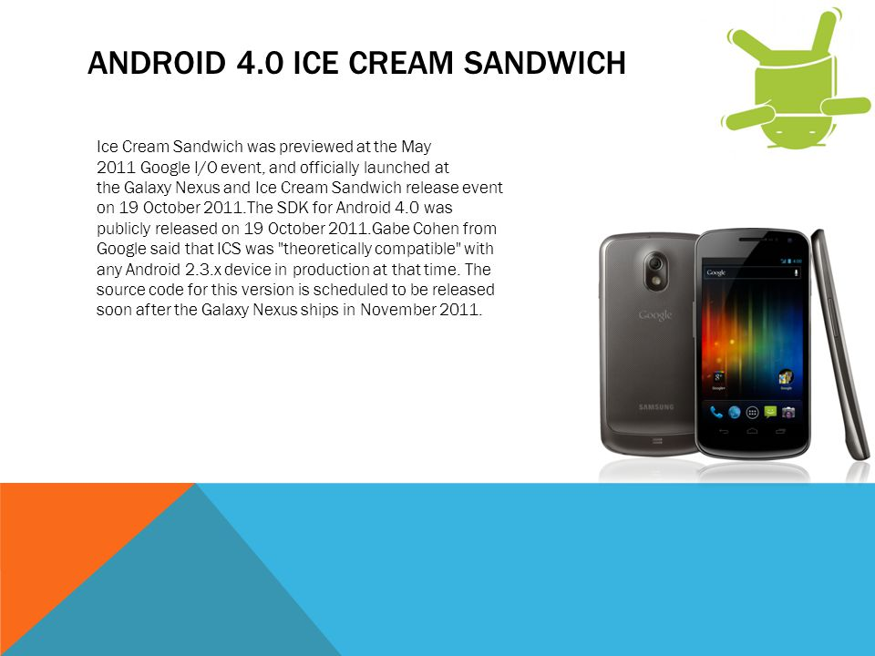ANDROID 4.0 ICE CREAM SANDWICH Ice Cream Sandwich was previewed at the May 2011 Google I/O event, and officially launched at the Galaxy Nexus and Ice Cream Sandwich release event on 19 October 2011.The SDK for Android 4.0 was publicly released on 19 October 2011.Gabe Cohen from Google said that ICS was theoretically compatible with any Android 2.3.x device in production at that time.