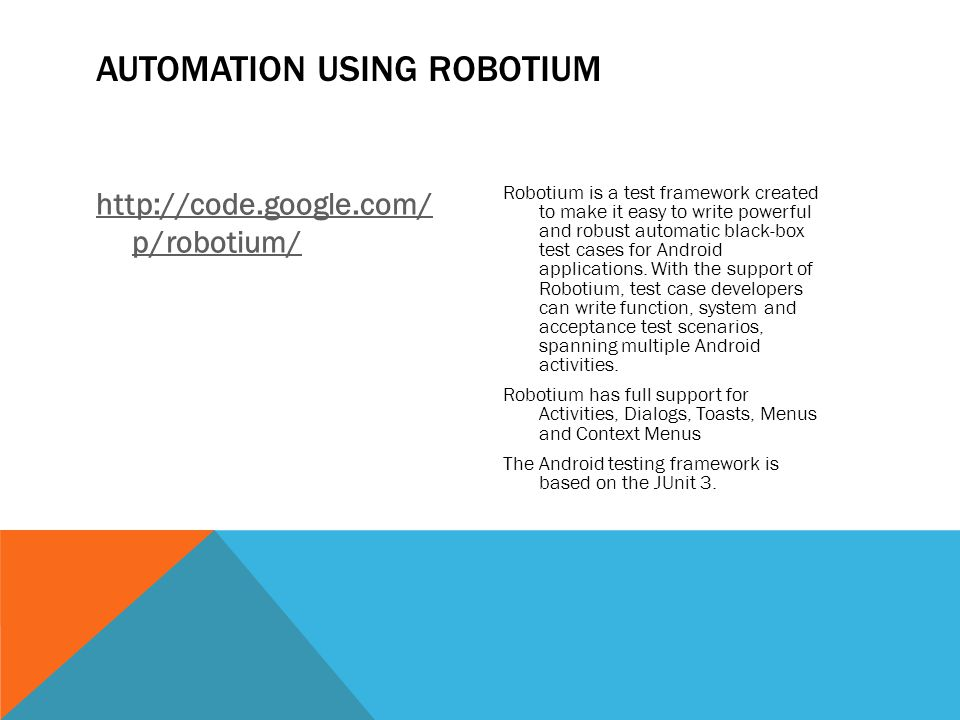 AUTOMATION USING ROBOTIUM http://code.google.com/ p/robotium/ Robotium is a test framework created to make it easy to write powerful and robust automa
