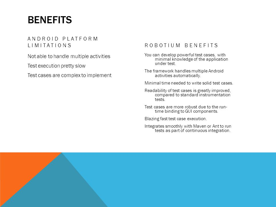 BENEFITS ANDROID PLATFORM LIMITATIONS Not able to handle multiple activities Test execution pretty slow Test cases are complex to implement ROBOTIUM B