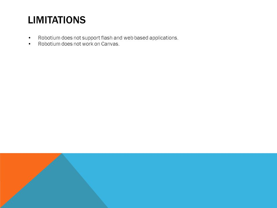 LIMITATIONS Robotium does not support flash and web based applications. Robotium does not work on Canvas.