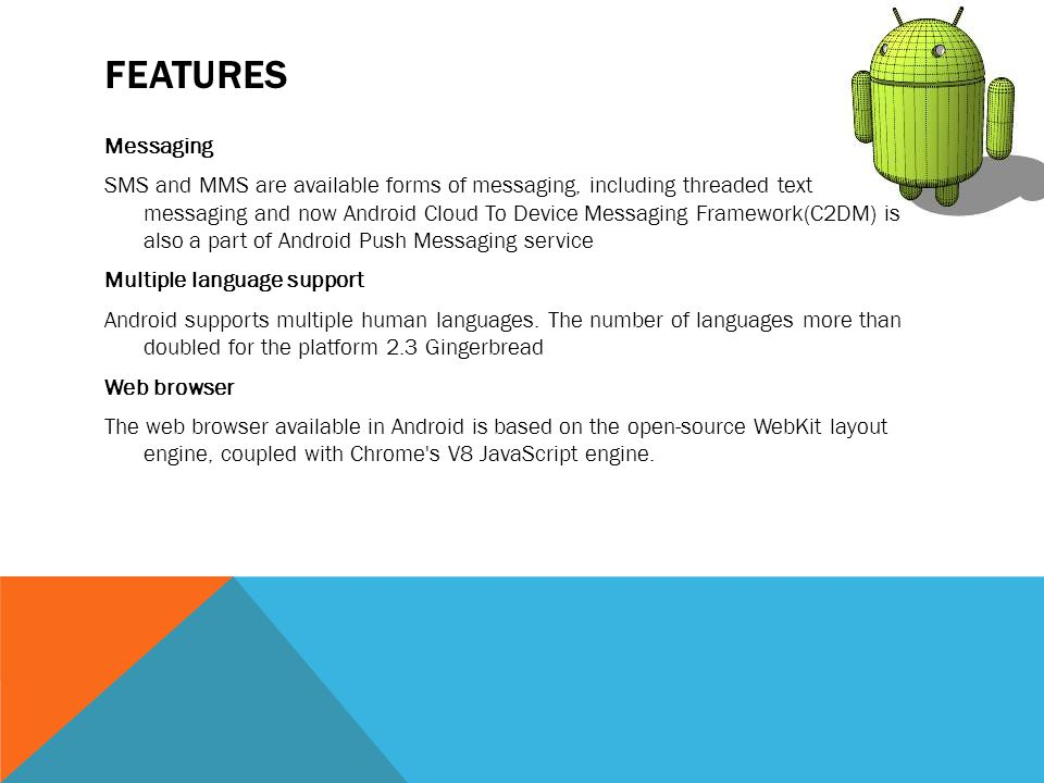 FEATURES Messaging SMS and MMS are available forms of messaging, including threaded text messaging and now Android Cloud To Device Messaging Framework