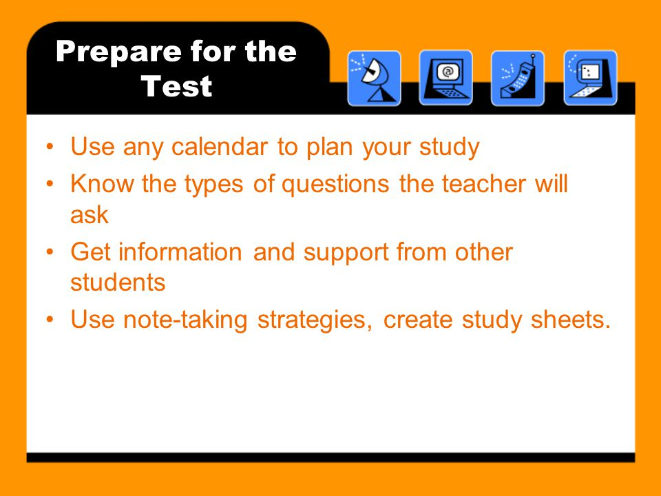 Prepare for the Test Use any calendar to plan your study Know the types of questions the teacher will ask Get information and support from other students Use note-taking strategies, create study sheets.