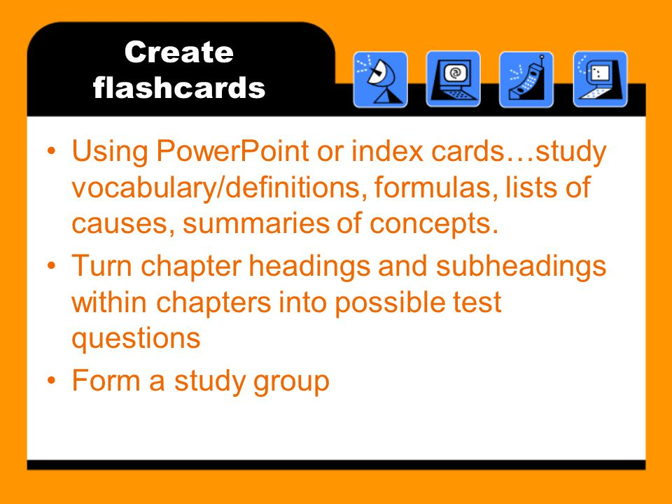 Create flashcards Using PowerPoint or index cards…study vocabulary/definitions, formulas, lists of causes, summaries of concepts.