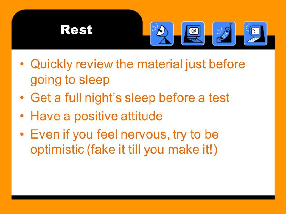 Rest Quickly review the material just before going to sleep Get a full nights sleep before a test Have a positive attitude Even if you feel nervous, try to be optimistic (fake it till you make it!)