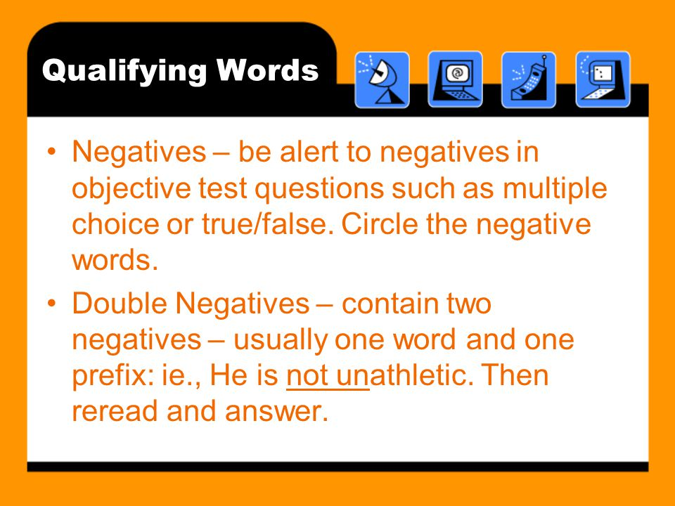 Qualifying Words Negatives – be alert to negatives in objective test questions such as multiple choice or true/false.