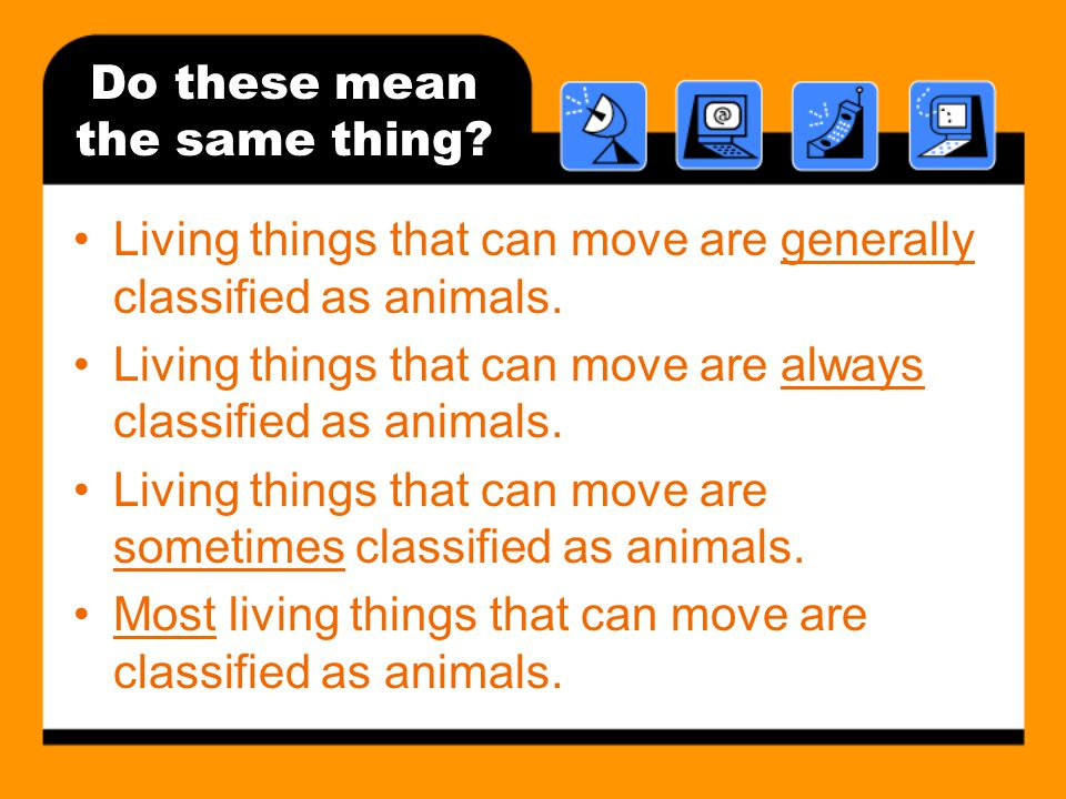 Do these mean the same thing.Living things that can move are generally classified as animals.