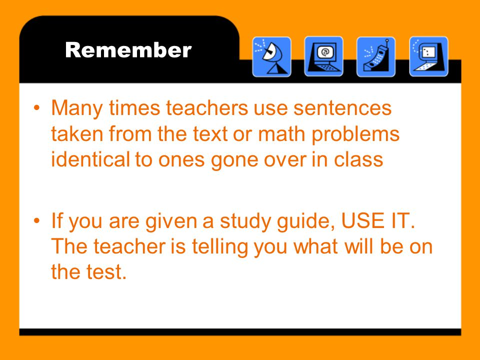 Remember Many times teachers use sentences taken from the text or math problems identical to ones gone over in class If you are given a study guide, USE IT.