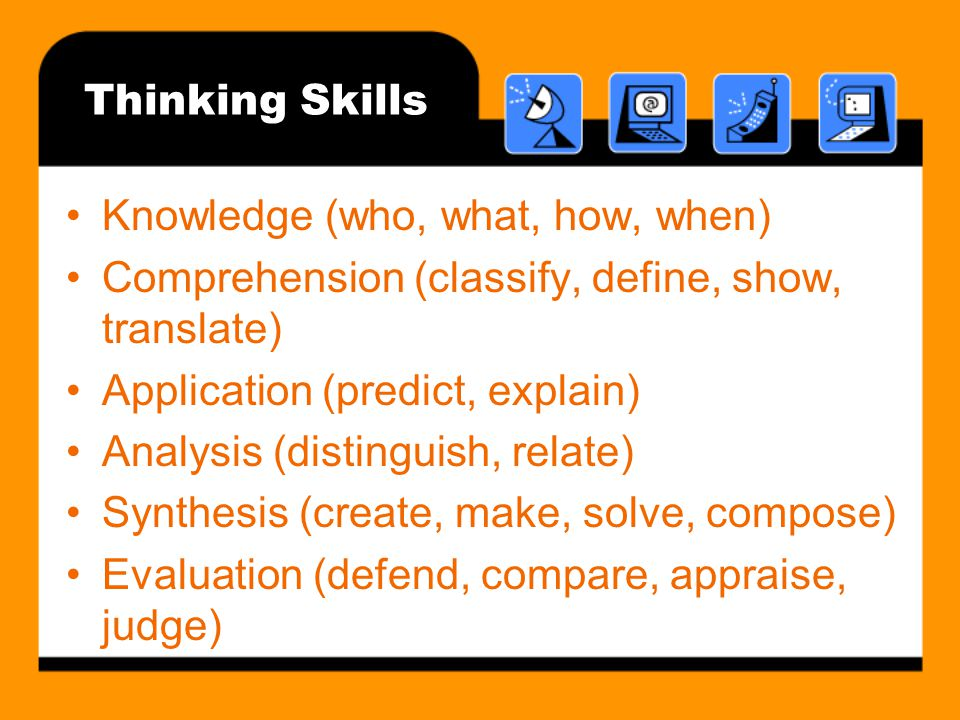 Thinking Skills Knowledge (who, what, how, when) Comprehension (classify, define, show, translate) Application (predict, explain) Analysis (distinguish, relate) Synthesis (create, make, solve, compose) Evaluation (defend, compare, appraise, judge)