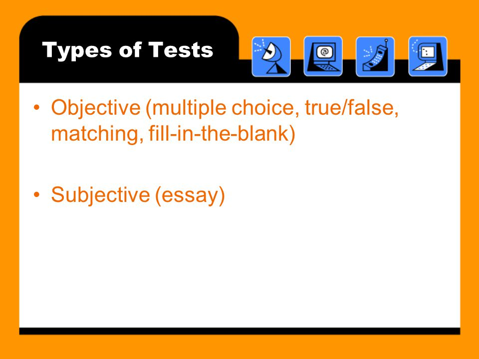 Types of Tests Objective (multiple choice, true/false, matching, fill-in-the-blank) Subjective (essay)